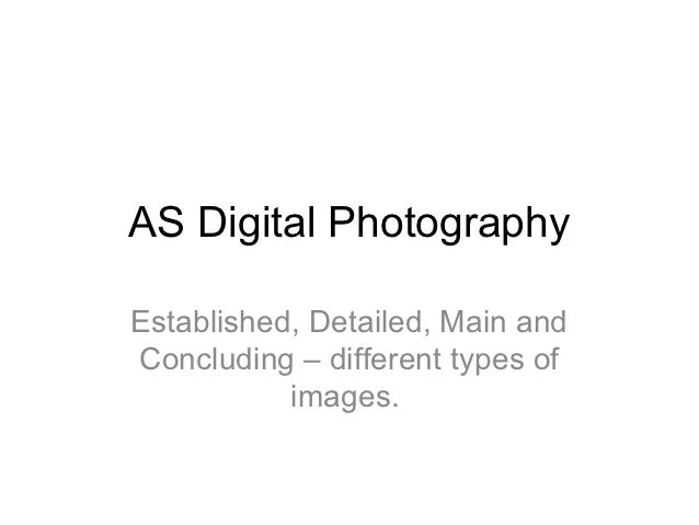 AS Digital PhotographyEstablished, Detailed, Main andConcluding – different types of           images.