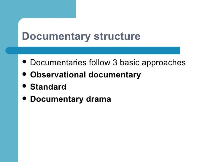 Documentary structure <ul><li>Documentaries follow 3 basic approaches </li></ul><ul><li>Observational documentary </li></u...