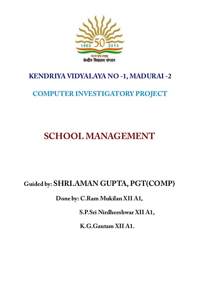 KENDRIYA VIDYALAYA NO -1, MADURAI -2 COMPUTER INVESTIGATORY PROJECT SCHOOL MANAGEMENT Guided by: SHRI.AMAN GUPTA, PGT(COMP...