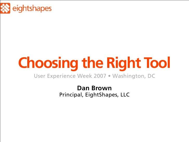 Choosing the Right Tool   User Experience Week 2007 • Washington, DC                  Dan Brown           Principal, Eight...