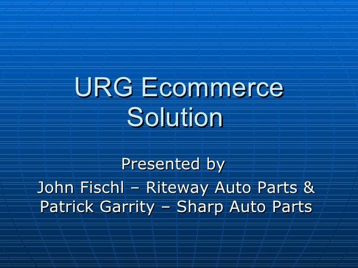 URG Ecommerce Solution  Presented by  John Fischl – Riteway Auto Parts & Patrick Garrity – Sharp Auto Parts
