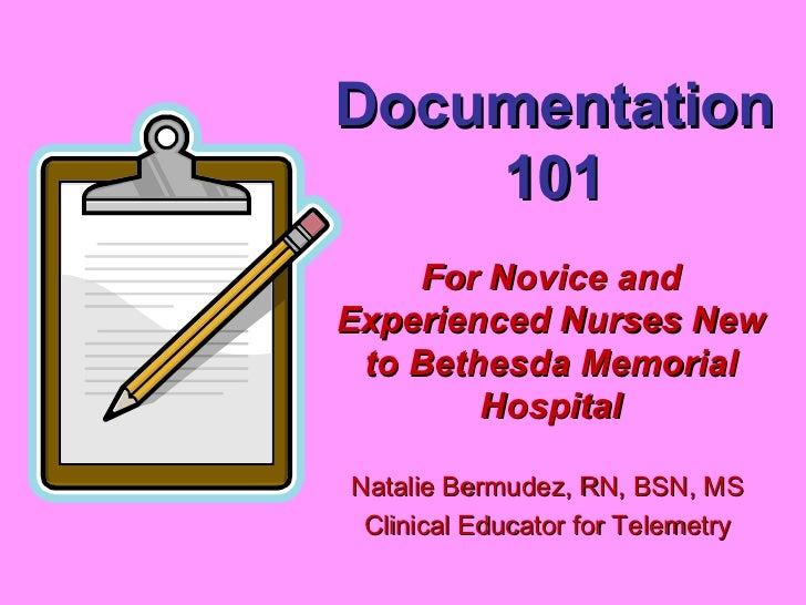 Documentation 101 Natalie Bermudez, RN, BSN, MS Clinical Educator for Telemetry For Novice and Experienced Nurses New to B...