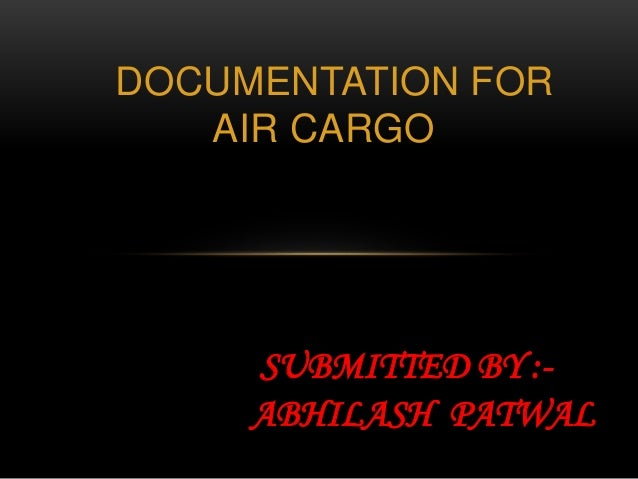 DOCUMENTATION FOR AIR CARGO SUBMITTED BY :- ABHILASH PATWAL