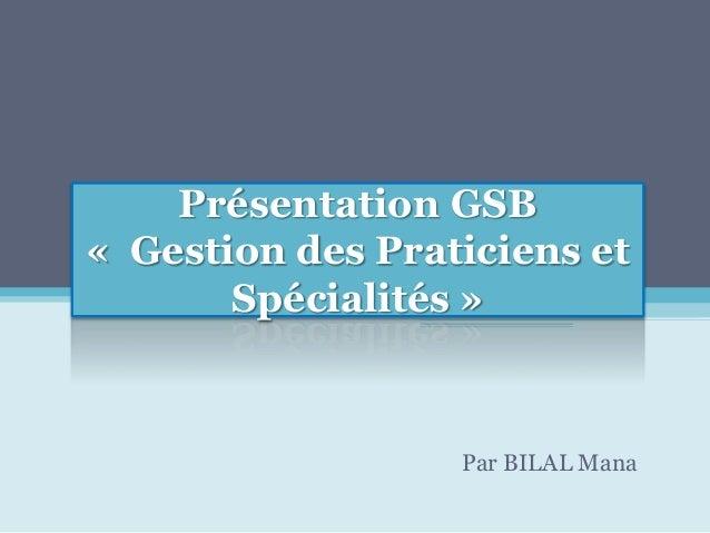 Présentation GSB « Gestion des Praticiens et Spécialités » Par BILAL Mana