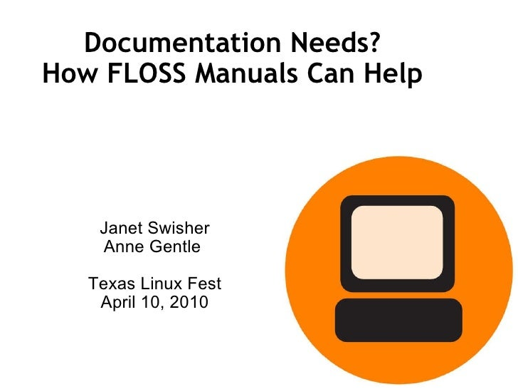 Documentation Needs? How FLOSS Manuals Can Help Janet Swisher Anne Gentle  Texas Linux Fest April 10, 2010