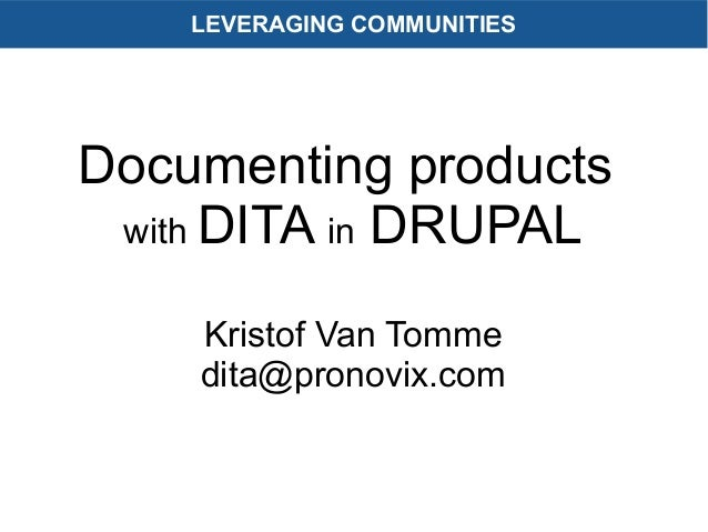 LEVERAGING COMMUNITIES Documenting products with DITA in DRUPAL Kristof Van Tomme dita@pronovix.com