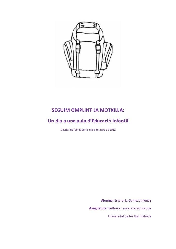 SEGUIM OMPLINT LA MOTXILLA:Un dia a una aula d'Educació Infantil     Dossier de feines per al dia 8 de març de 2012       ...