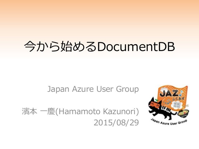 今から始めるDocumentDB Japan Azure User Group 濱本 一慶(Hamamoto Kazunori) 2015/08/29