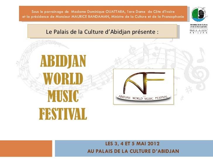 LES 3, 4 ET 5 MAI 2012  AU PALAIS DE LA CULTURE D'ABIDJAN ABIDJAN WORLD MUSIC FESTIVAL Sous le parrainage de  Madame Domin...