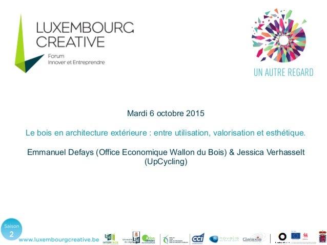 Mardi 6 octobre 2015 Le bois en architecture extérieure : entre utilisation, valorisation et esthétique. Emmanuel Defays (...