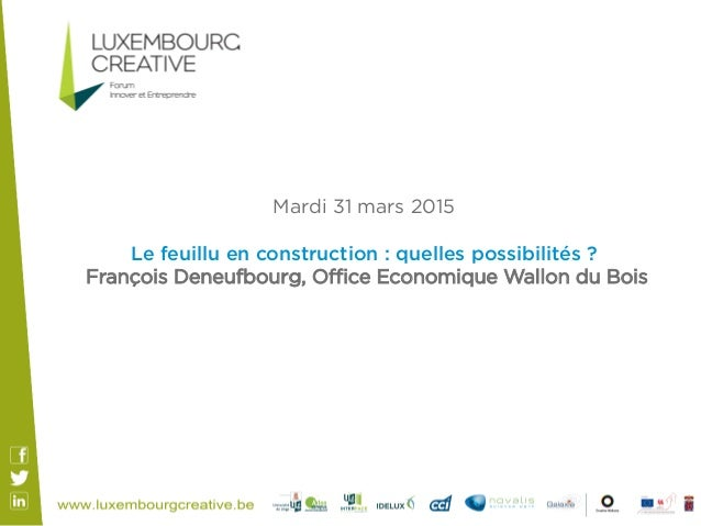 Mardi 31 mars 2015 Le feuillu en construction : quelles possibilités ? François Deneufbourg, Office Economique Wallon du Bois