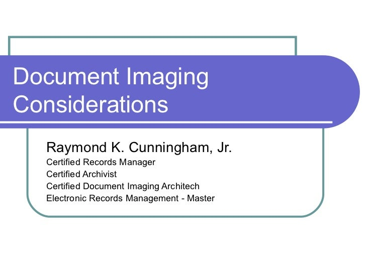 Document Imaging Considerations Raymond K. Cunningham, Jr.  Certified Records Manager Certified Archivist Certified Docume...