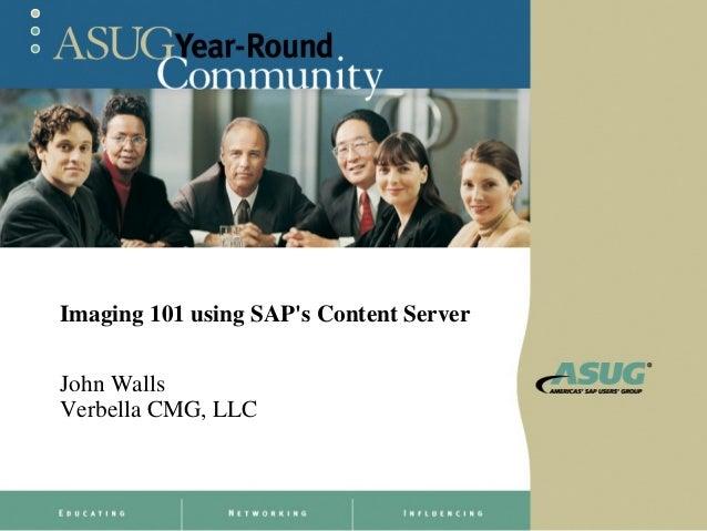 Imaging 101 using SAPs Content ServerJohn WallsVerbella CMG, LLC