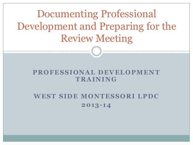 PROFESSIONAL DEVELOPMENT TRAINING WEST SIDE MONTESSORI LPDC 2013-14 Documenting Professional Development and Preparing for...