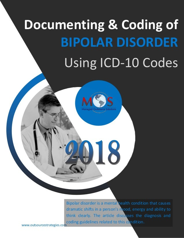 www.outsourcestrategies.com 918-221-7769 Documenting & Coding of BIPOLAR DISORDER Using ICD-10 Codes Bipolar disorder is a...