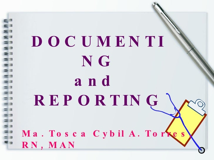 DOCUMENTING and  REPORTING Ma. Tosca Cybil A. Torres, RN, MAN