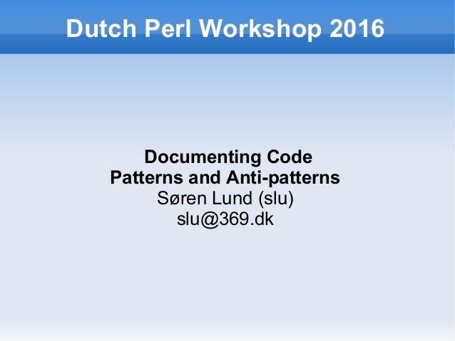 Dutch Perl Workshop 2016 Documenting Code Patterns and Anti-patterns Søren Lund (slu) slu@369.dk