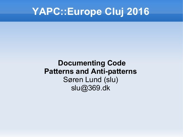 YAPC::Europe Cluj 2016 Documenting Code Patterns and Anti-patterns Søren Lund (slu) slu@369.dk