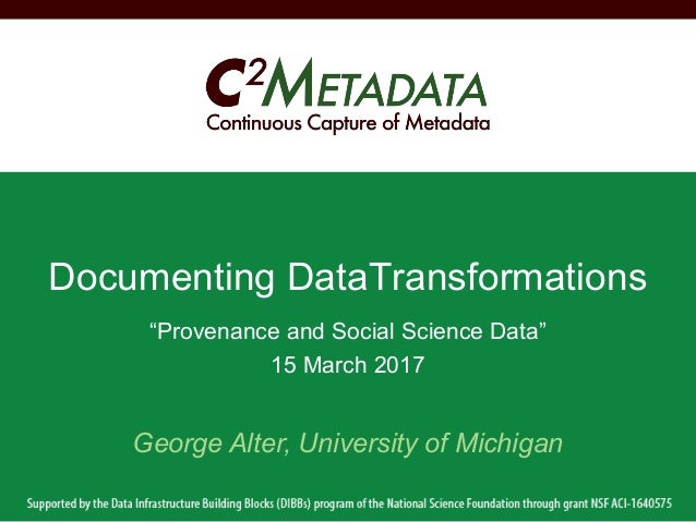 """Provenance and Social Science Data"" 15 March 2017 Documenting DataTransformations George Alter, University of Michigan"