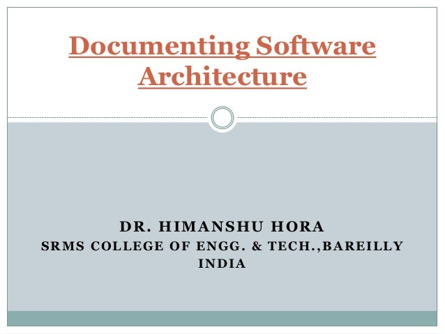 DR. HIMANSHU HORA SRMS COLLEGE OF ENGG. & TECH.,BAREILLY INDIA Documenting Software Architecture