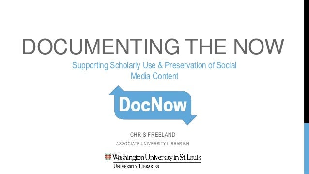 DOCUMENTING THE NOW CHRIS FREELAND ASSOCIATE UNIVERSITY LIBRARIAN Supporting Scholarly Use & Preservation of Social Media ...