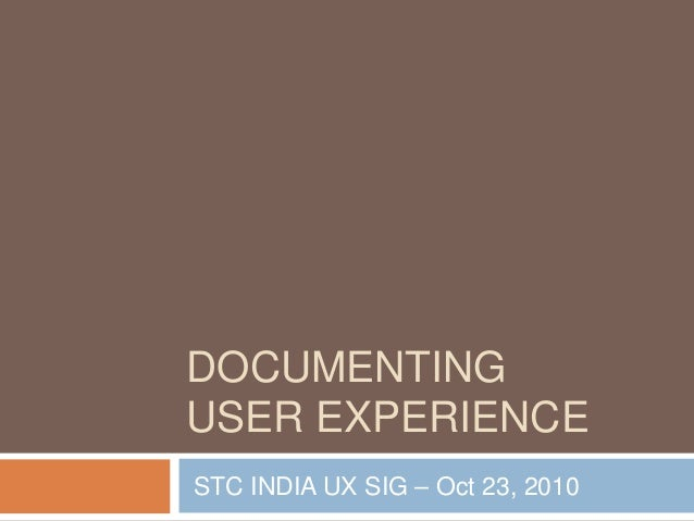 DOCUMENTING USER EXPERIENCE STC INDIA UX SIG – Oct 23, 2010