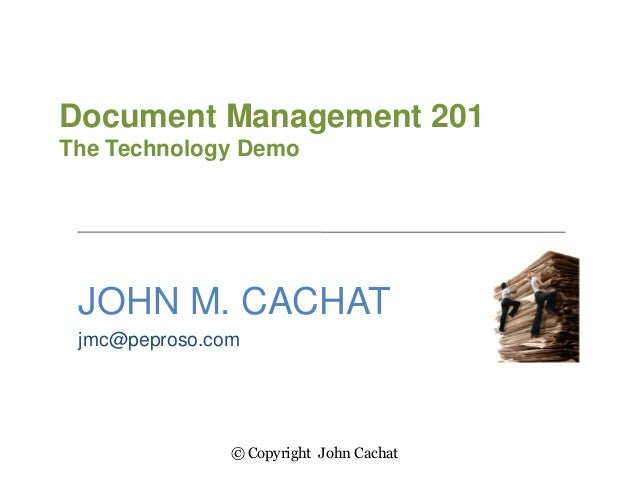 Document Management 201The Technology DemoJOHN M. CACHATjmc@peproso.com© Copyright John Cachat