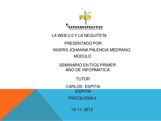 LA WEB 2.0 Y LA NEQUITETA     PRESENTADO PORYASIRIS JOHANNA PALENCIA MEDRANO         MODULO   SEMINARIO EN TICS PRIMER    ...