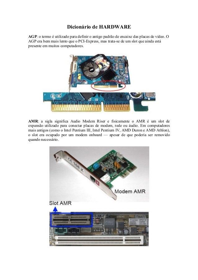 Dicionário de HARDWARE AGP: o termo é utilizado para definir o antigo padrão de encaixe das placas de vídeo. O AGP era bem...