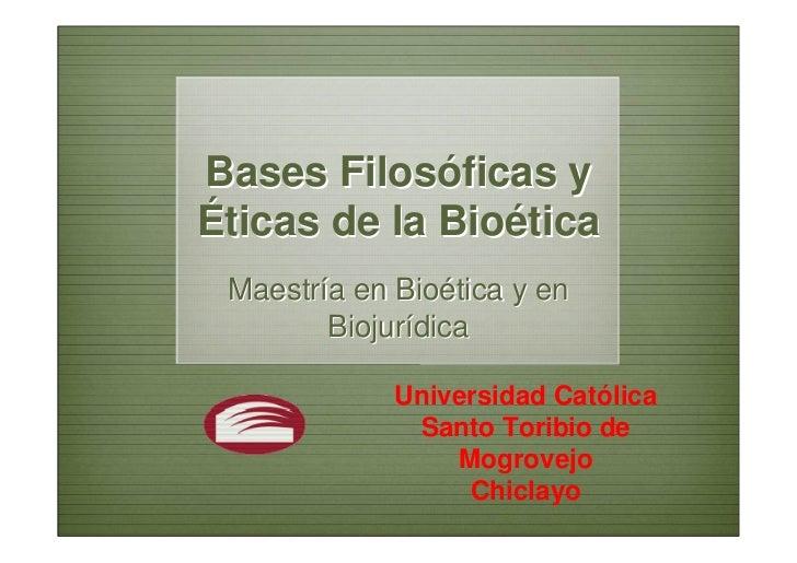 Bases Filosóficas yÉticas de la Bioética Maestría en Bioética y en        Biojurídica             Universidad Católica    ...
