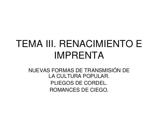 TEMA III. RENACIMIENTO E IMPRENTA NUEVAS FORMAS DE TRANSMISIÓN DE LA CULTURA POPULAR. PLIEGOS DE CORDEL. ROMANCES DE CIEGO...