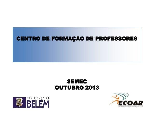 CENTRO DE FORMAÇÃO DE PROFESSORES  SEMEC OUTUBRO 2013