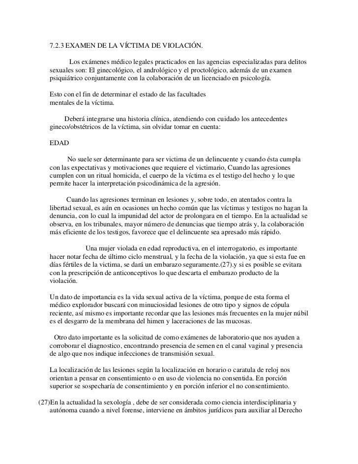 7.2.3 EXAMEN DE LA VÍCTIMA DE VIOLACIÓN.          Los exámenes médico legales practicados en las agencias especializadas p...
