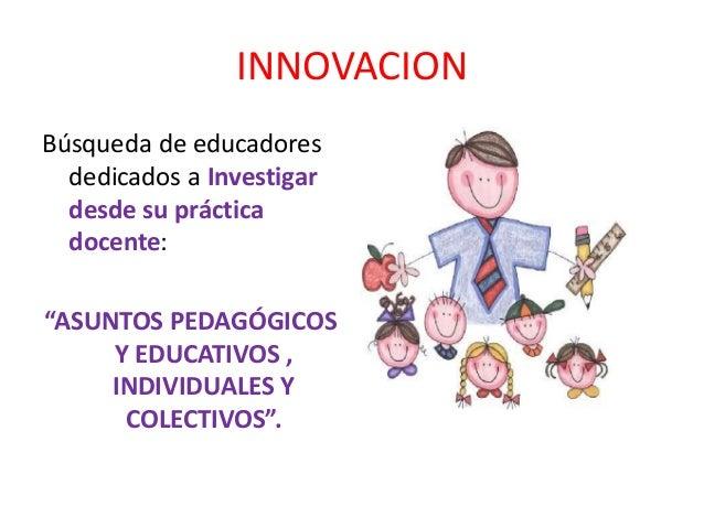"""INNOVACION Búsqueda de educadores dedicados a Investigar desde su práctica docente: """"ASUNTOS PEDAGÓGICOS Y EDUCATIVOS , IN..."""