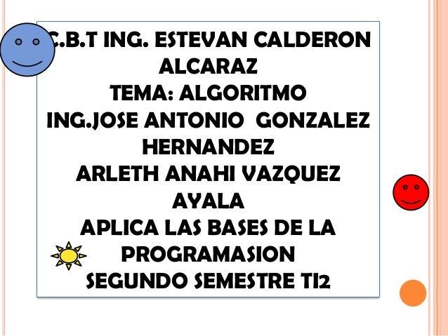 C.B.T ING. ESTEVAN CALDERONALCARAZTEMA: ALGORITMOING.JOSE ANTONIO GONZALEZHERNANDEZARLETH ANAHI VAZQUEZAYALAAPLICA LAS BAS...