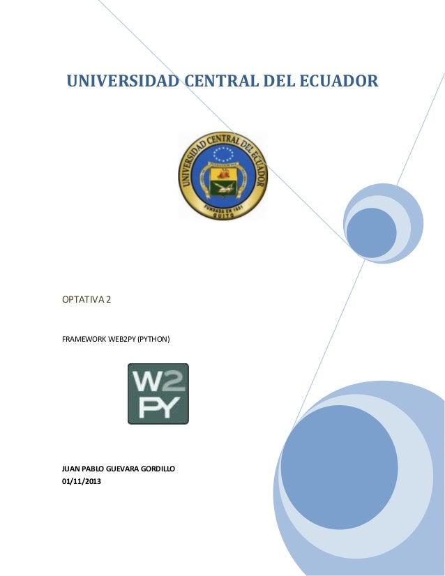 UNIVERSIDAD CENTRAL DEL ECUADOR  OPTATIVA 2  FRAMEWORK WEB2PY (PYTHON)  JUAN PABLO GUEVARA GORDILLO 01/11/2013