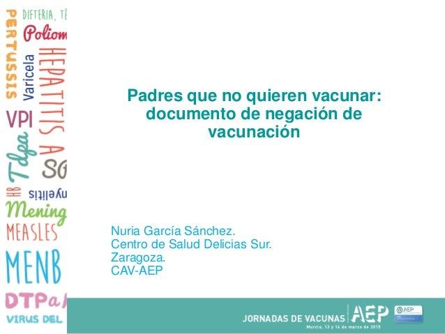 Padres que no quieren vacunar: documento de negación de vacunación Nuria García Sánchez. Centro de Salud Delicias Sur. Zar...