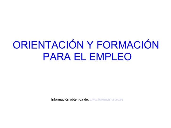 ORIENTACIÓN Y FORMACIÓN     PARA EL EMPLEO      Información obtenida de: www.foremasturias.es