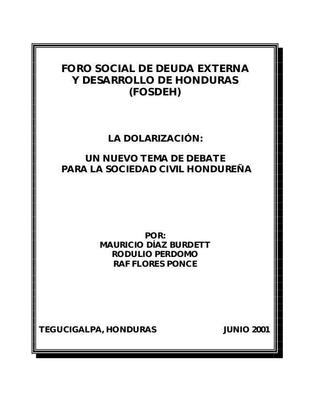 FORO SOCIAL DE DEUDA EXTERNA Y DESARROLLO DE HONDURAS (FOSDEH) LA DOLARIZACIÓN: UN NUEVO TEMA DE DEBATE PARA LA SOCIEDAD C...