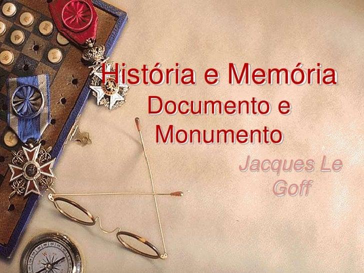 História e MemóriaDocumento e Monumento<br />Jacques Le Goff<br />