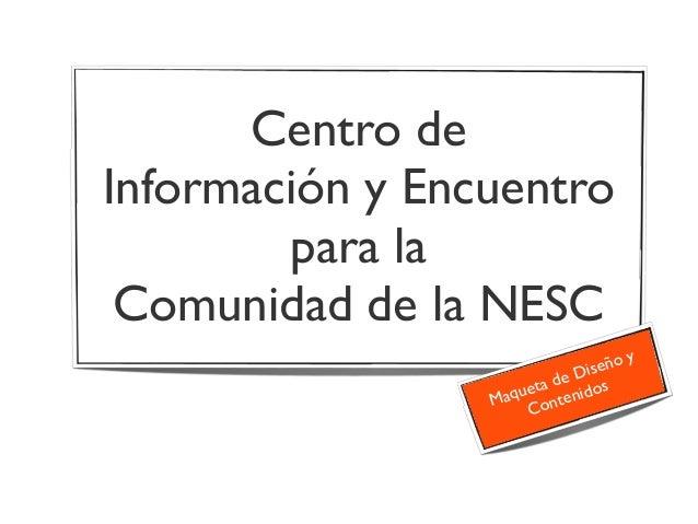 Centro de Información y Encuentro para la Comunidad de la NESC Maqueta de Diseño y Contenidos