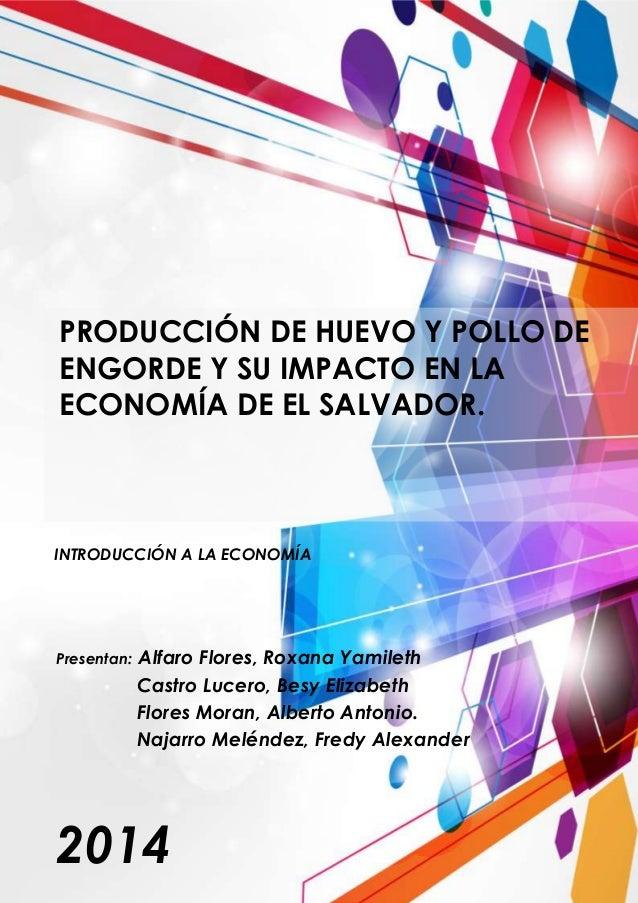 PRODUCCIÓN DE HUEVO Y POLLO DE ENGORDE Y SU IMPACTO EN LA ECONOMÍA DE EL SALVADOR. INTRODUCCIÓN A LA ECONOMÍA 2014 Present...