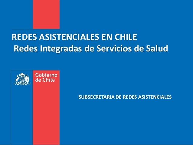 REDES ASISTENCIALES EN CHILE Redes Integradas de Servicios de Salud SUBSECRETARIA DE REDES ASISTENCIALES
