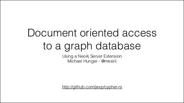 Document oriented access to a graph database Using a Neo4j Server Extension Michael Hunger - @mesirii http://github.com/je...