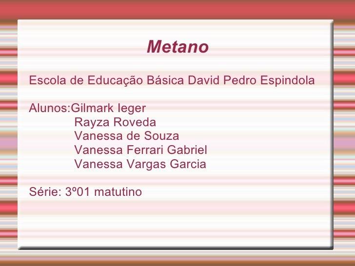 Metano Escola de Educação Básica David Pedro Espindola Alunos:Gilmark Ieger Rayza Roveda Vanessa de Souza Vanessa Ferrari ...