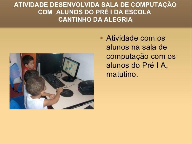 ATIVIDADE DESENVOLVIDA SALA DE COMPUTAÇÃO COM  ALUNOS DO PRÉ I DA ESCOLA  CANTINHO DA ALEGRIA <ul><li>Atividade com os alu...