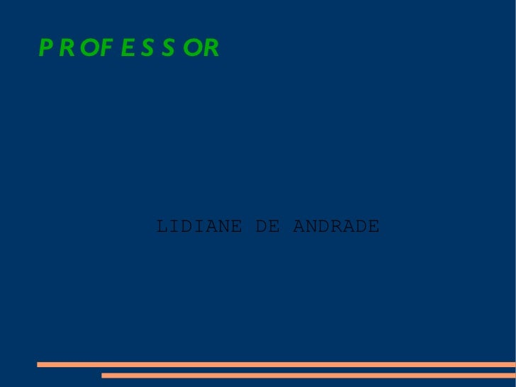 PROFESSOR <ul><ul><li>LIDIANE DE ANDRADE </li></ul></ul>