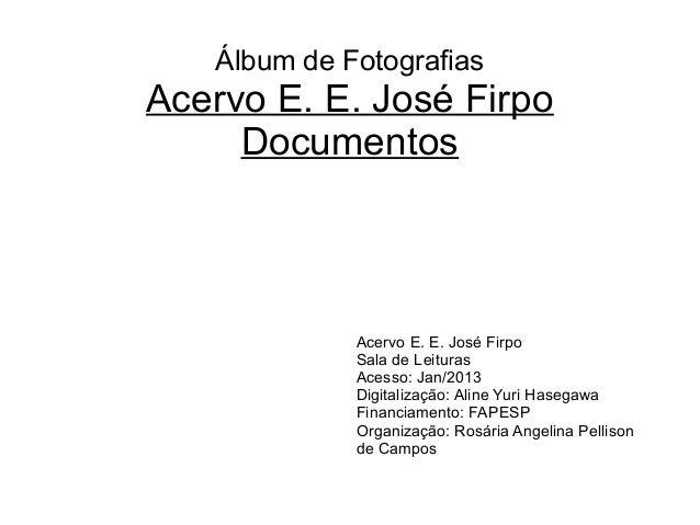 Álbum de Fotografias Acervo E. E. José Firpo Documentos Acervo E. E. José Firpo Sala de Leituras Acesso: Jan/2013 Digitali...
