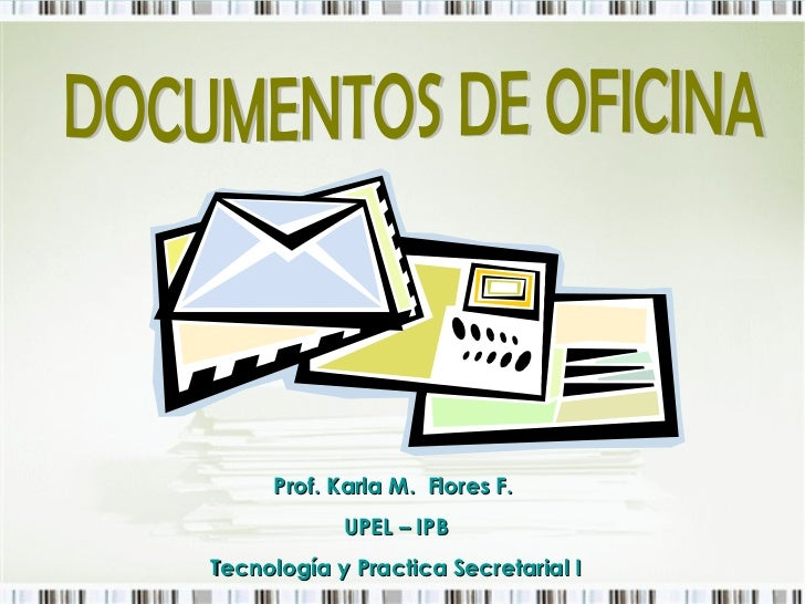 DOCUMENTOS DE OFICINA Prof. Karla M.  Flores F.   UPEL – IPB Tecnología y Practica Secretarial I