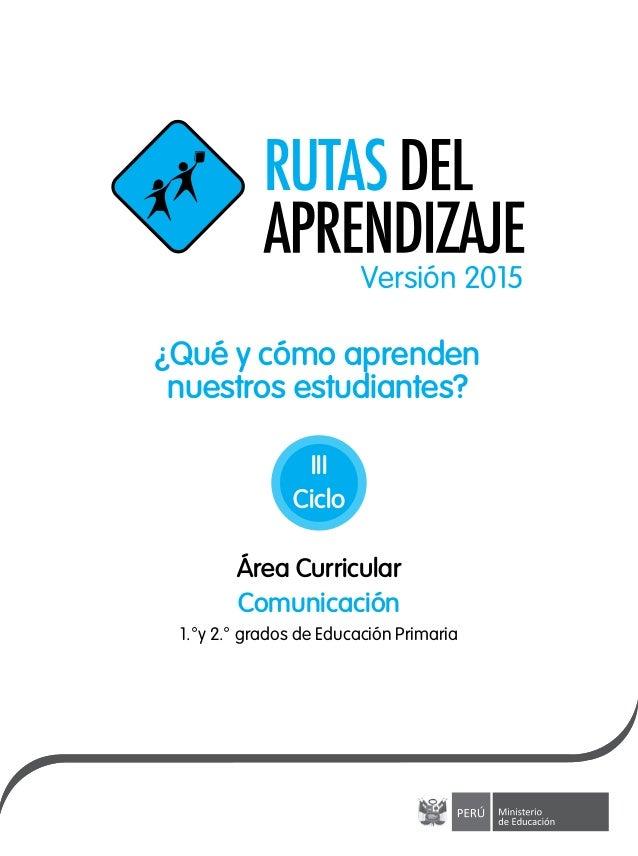 ¿Qué y cómo aprenden nuestros estudiantes? Versión 2015 Área Curricular 1.°y 2.° grados de Educación Primaria Comunicación...